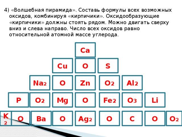 4) «Волшебная пирамида». Составь формулы всех возможных оксидов, комбинируя «кирпичики». Оксидообразующие «кирпичики» должны стоять рядом. Можно двигать сверху вниз и слева направо. Число всех оксидов равно относительной атомной массе углерода. Ca O S Cu Na 2 Zn O Al 2 O 2 P Mg O 2 Li Fe 2 O 3 O Ag 2 C O O 2 O O Ba O K 2
