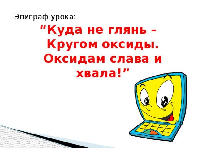 """Эпиграф урока: """" Куда не глянь –  Кругом оксиды.  Оксидам слава и хвала!"""""""