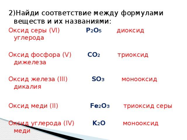 2)Найди соответствие между формулами веществ и их названиями: Оксид серы (VI) P 2 O 5  диоксид  углерода Оксид фосфора (V) CO 2 триоксид дижелеза Оксид железа (III) SO 3 монооксид дикалия Оксид меди (II) Fe 2 O 3   триоксид серы Оксид углерода (IV) K 2 O монооксид меди Оксид калия (I) CuO пентаоксид  дифосфора