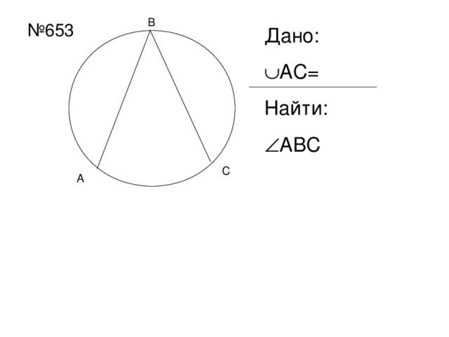 В № 653 Дано:  АС= Найти:  АВС С А