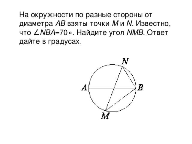 На окружности по разные стороны от диаметра AB взяты точки M и N . Известно, что∠ NBA =70∘. Найдите угол NMB . Ответ дайте в градусах .