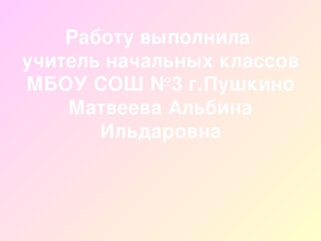 Работу выполнила  учитель начальных классов  МБОУ СОШ №3 г.Пушкино  Матвеева Альбина Ильдаровна