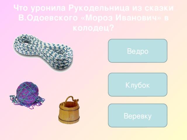Что уронила Рукодельница из сказки В.Одоевского «Мороз Иванович» в колодец? Ведро Клубок Веревку