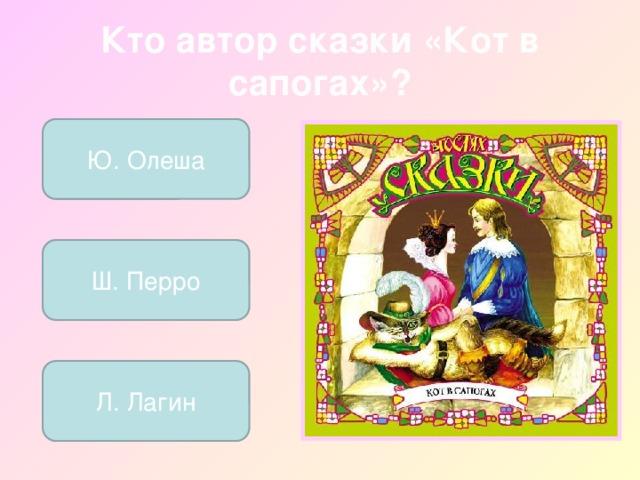 Кто автор сказки «Кот в сапогах»? Ю. Олеша Ш. Перро Л. Лагин
