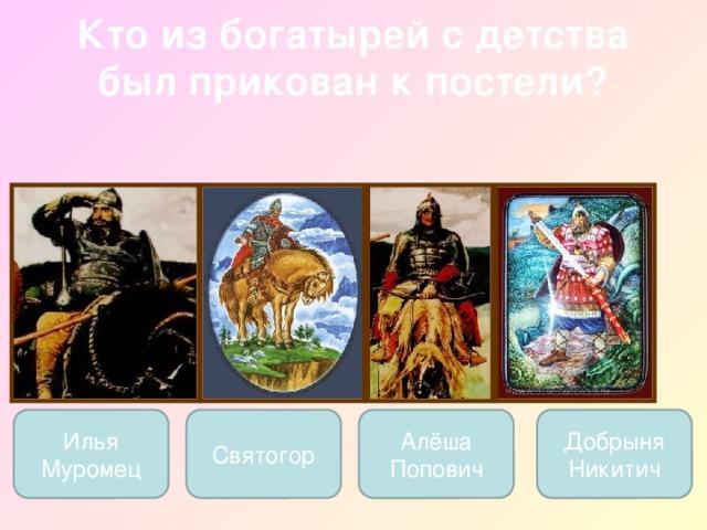 Кто из богатырей с детства был прикован к постели?   Илья Муромец Святогор Добрыня Никитич Алёша Попович