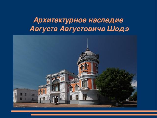 Архитектурное наследие  Августа Августовича Шодэ