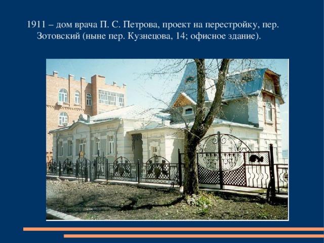 1911 – дом врача П. С. Петрова, проект на перестройку, пер. Зотовский (ныне пер. Кузнецова, 14; офисное здание).