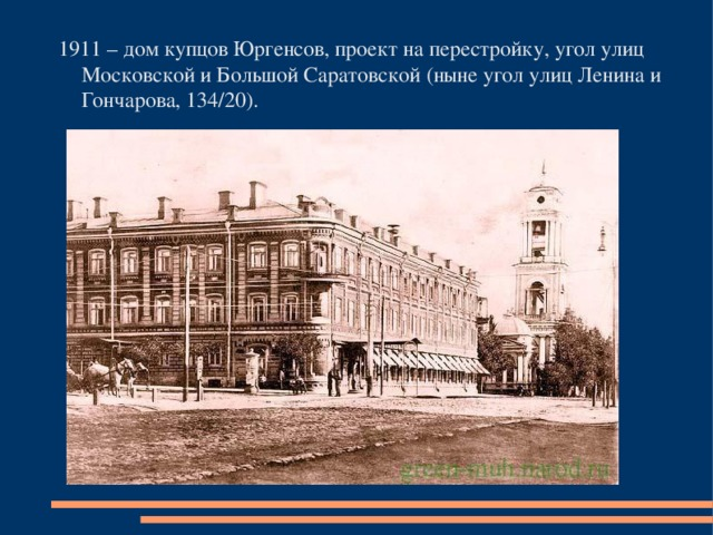 1911 – дом купцов Юргенсов, проект на перестройку, угол улиц Московской и Большой Саратовской (ныне угол улиц Ленина и Гончарова, 134/20).