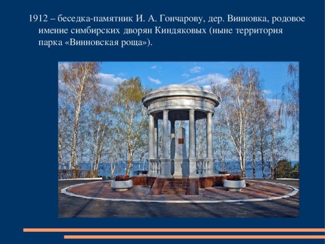 1912 – беседка-памятник И. А. Гончарову, дер. Винновка, родовое имение симбирских дворян Киндяковых (ныне территория парка «Винновская роща»).