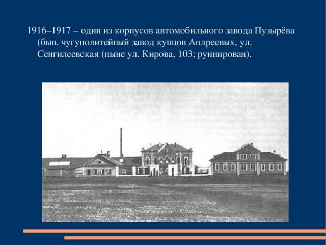 1916–1917 – один из корпусов автомобильного завода Пузырёва (быв. чугунолитейный завод купцов Андреевых, ул. Сенгилеевская (ныне ул. Кирова, 103; руинирован).