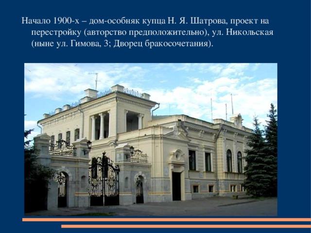 Начало 1900-х – дом-особняк купца Н. Я. Шатрова, проект на перестройку (авторство предположительно), ул. Никольская (ныне ул. Гимова, 3; Дворец бракосочетания).