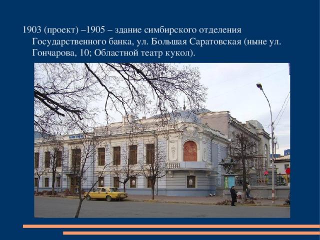 1903 (проект) –1905 – здание симбирского отделения Государственного банка, ул. Большая Саратовская (ныне ул. Гончарова, 10; Областной театр кукол).