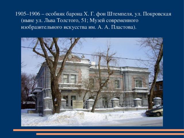 1905–1906 – особняк барона Х. Г. фон Штемпеля, ул. Покровская (ныне ул. Льва Толстого, 51; Музей современного изобразительного искусства им. А. А. Пластова).