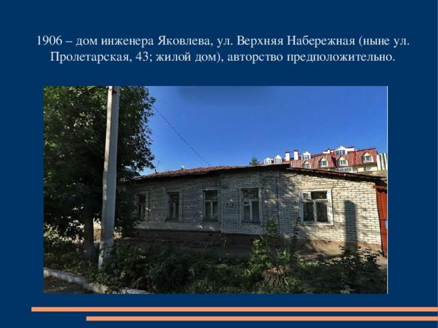 1906 – дом инженера Яковлева, ул. Верхняя Набережная (ныне ул. Пролетарская, 43; жилой дом), авторство предположительно.