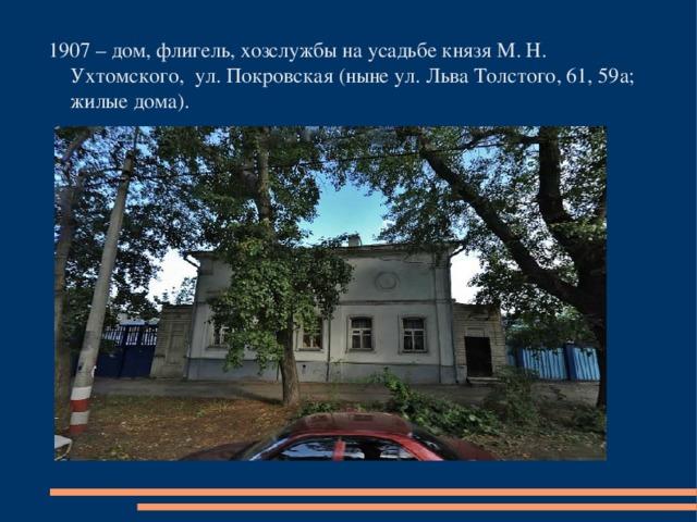 1907 – дом, флигель, хозслужбы на усадьбе князя М. Н. Ухтомского, ул. Покровская (ныне ул. Льва Толстого, 61, 59а; жилые дома).