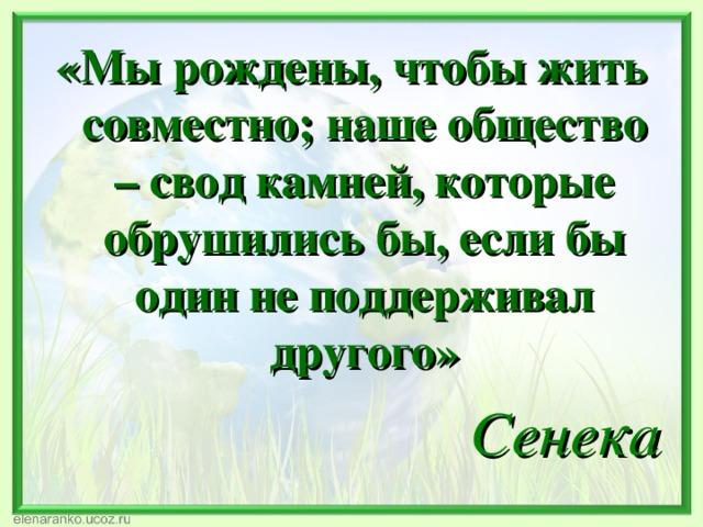 «Мы рождены, чтобы жить совместно; наше общество – свод камней, которые обрушились бы, если бы один не поддерживал другого» Сенека