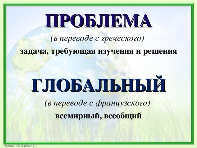 ПРОБЛЕМА (в переводе с греческого) задача, требующая изучения и решения  ГЛОБАЛЬНЫЙ (в переводе с французского) всемирный, всеобщий