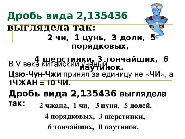 Дробь  вида 2,135436  выглядела так: 2 чи, 1 цунь, 3 доли, 5 порядковых, 4 шерстинки, 3 тончайших, 6 паутинок. В V веке китайский ученый Цзю-Чун-Чжи принял за единицу не « ЧИ » , а 1 ЧЖАН  =  10 ЧИ. Дробь  вида 2,135436 выглядела так: 2 чжана,  1 чи, 3 цуня, 5 долей, 4 порядковых, 3 шерстинки, 6 тончайших, 0  паутинок.