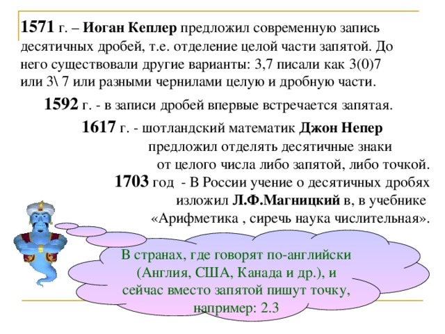 1571 г. – Иоган  Кеплер предложил современную запись десятичных дробей, т.е. отделение целой части запятой. До него существовали другие варианты: 3,7 писали как 3(0)7 или 3\ 7 или разными чернилами целую и дробную части.  1592 г. - в записи дробей впервые встречается запятая.  1617 г. - шотландский математик Джон Непер    предложил отделять десятичные знаки от целого числа либо запятой, либо точкой. 1703 год - В России учение о десятичных дробях изложил Л.Ф.Магницкий в, в учебнике «Арифметика , сиречь наука числительная». В странах, где говорят по-английски (Англия, США, Канада и др.), и сейчас вместо запятой пишут точку, например: 2.3