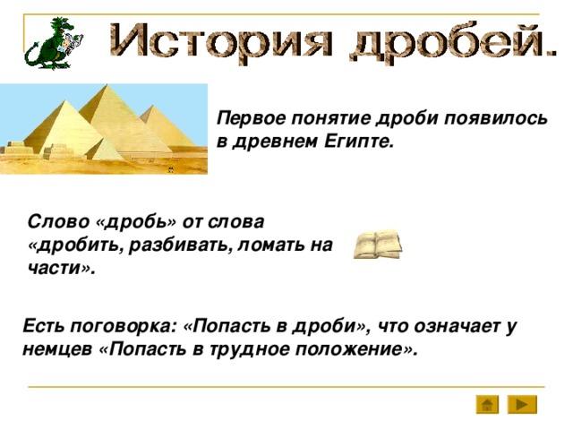 Первое понятие дроби появилось в древнем Египте. Слово «дробь» от слова «дробить, разбивать, ломать на части». Есть поговорка: «Попасть в дроби», что означает у немцев «Попасть в трудное положение».