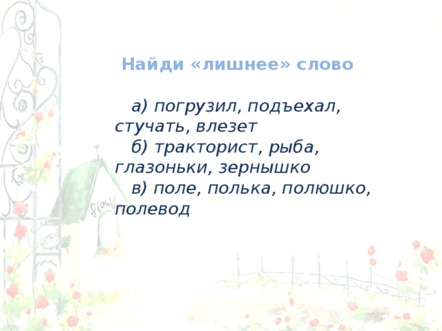 Найди «лишнее» слово  а) погрузил, подъехал, стучать, влезет  б) тракторист, рыба, глазоньки, зернышко  в) поле, полька, полюшко, полевод