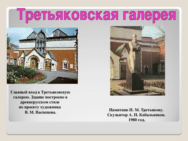 Главный вход в Третьяковскую  галерею. Здание построено в древнерусском стиле по проекту художника В. М. Васнецова. Памятник П. М. Третьякову. Скульптор А. П. Кибальников. 1980 год.