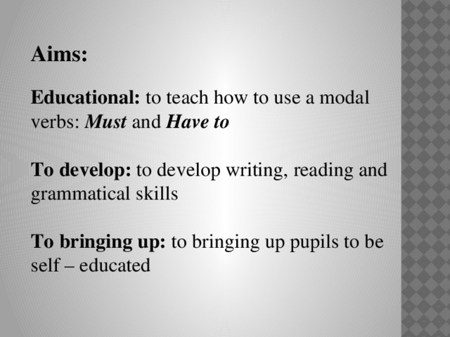 Aims:  Educational: to teach how to use a modal verbs: Must and Have to   To develop: to develop writing, reading and grammatical skills   To bringing up: to bringing up pupils to be self – educated
