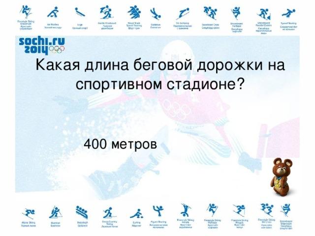 Какая длина беговой дорожки на спортивном стадионе? 400 метров