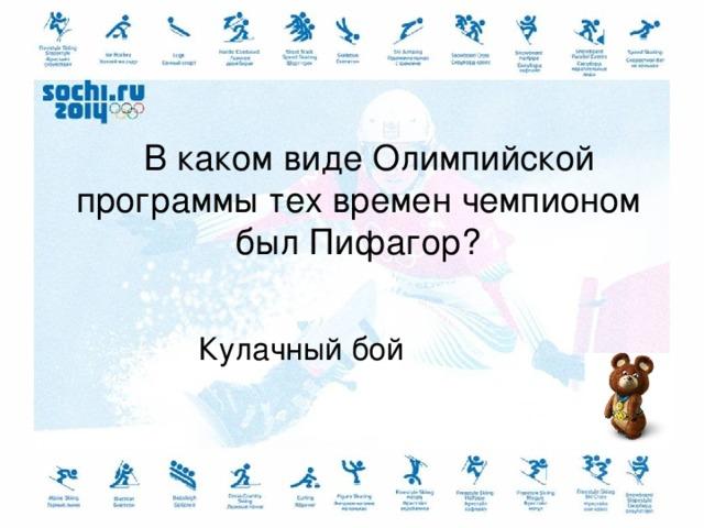 В каком виде Олимпийской программы тех времен чемпионом был Пифагор?   Кулачный бой