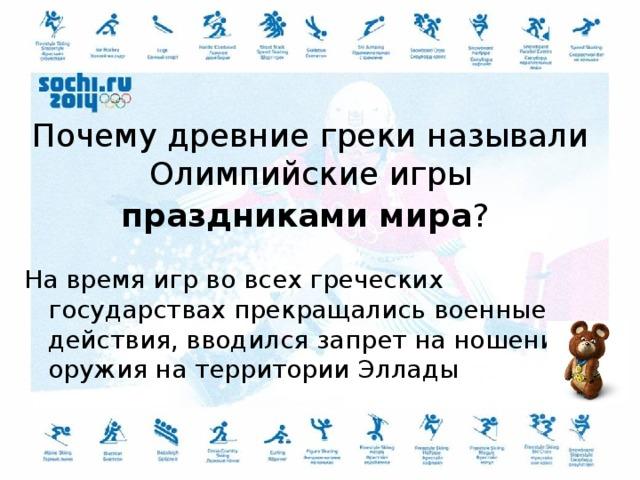 Почему древние греки называли Олимпийские игры праздниками мира ?  На время игр во всех греческих государствах прекращались военные действия, вводился запрет на ношение оружия на территории Эллады