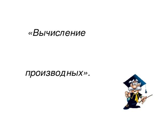 «Вычисление   производных».