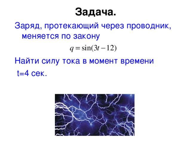 Задача.   Заряд, протекающий через проводник, меняется по закону Найти силу тока в момент времени  t=4 сек.