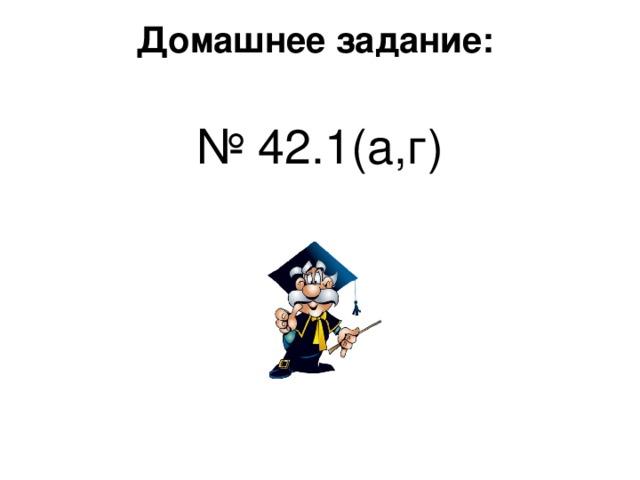 Домашнее задание:   № 4 2 .1 ( а,г )