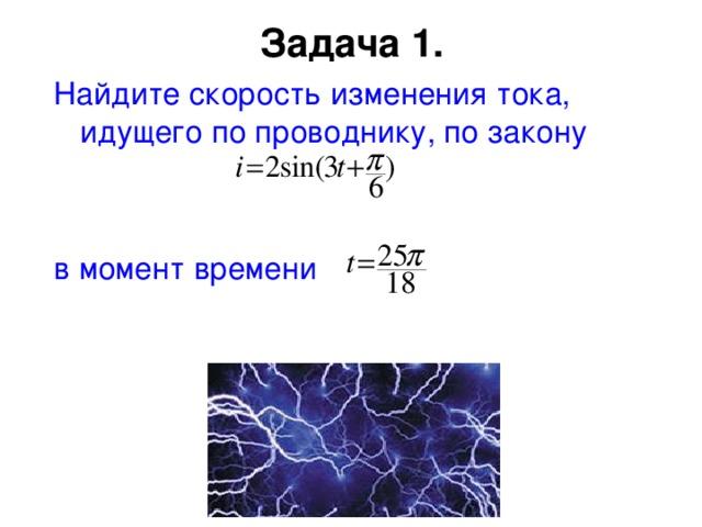 Задача 1.   Найдите скорость изменения тока, идущего по проводнику, по закону в момент времени
