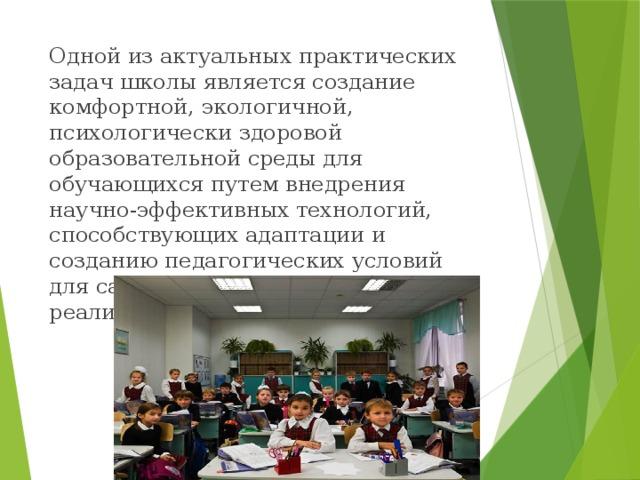Одной из актуальных практических задач школы является создание комфортной, экологичной, психологически здоровой образовательной среды для обучающихся путем внедрения научно-эффективных технологий, способствующих адаптации и созданию педагогических условий для саморазвития и творческой реализации детей и подростков.