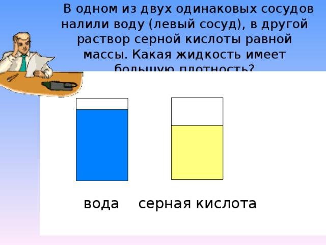 В одном из двух одинаковых сосудов налили воду (левый сосуд), в другой раствор серной кислоты равной массы. Какая жидкость имеет большую плотность? серная кислота вода