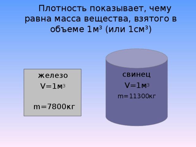 Плотность показывает, чему равна масса вещества, взятого в объеме 1м 3 (или 1см 3 )  свинец  V=1м 3  m=11300кг  железо  V=1м 3  m=7800кг