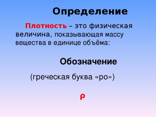 Определение   Плотность – это физическая величина, показывающая массу вещества в единице объёма : Обозначение  (греческая буква «ро»)  ρ