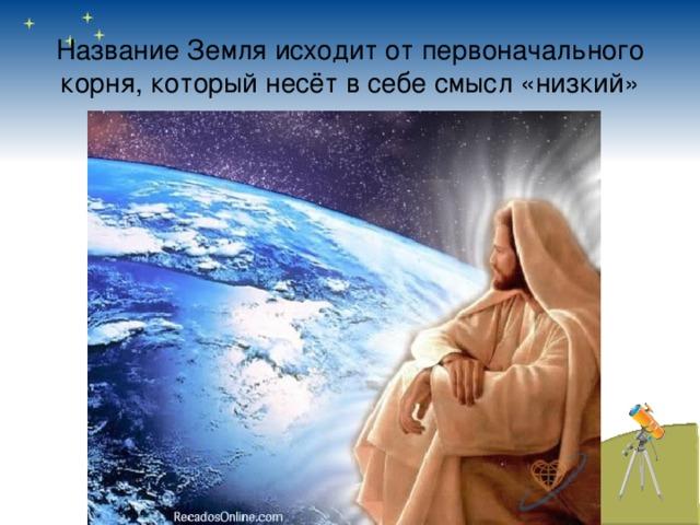 Название Земля исходит от первоначального корня, который несёт в себе смысл «низкий»