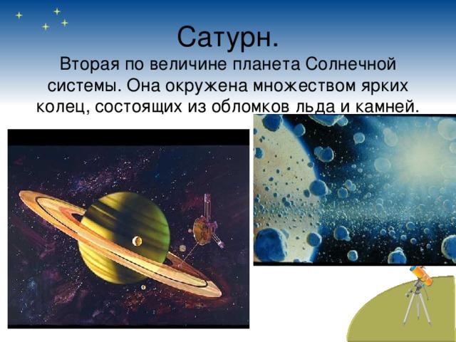 Сатурн.  Вторая по величине планета Солнечной системы. Она окружена множеством ярких колец, состоящих из обломков льда и камней.