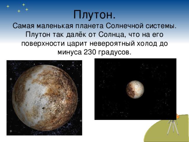 Плутон.  Самая маленькая планета Солнечной системы. Плутон так далёк от Солнца, что на его поверхности царит невероятный холод до минуса 230 градусов.