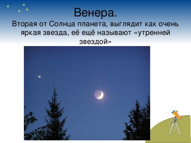 Венера.  Вторая от Солнца планета, выглядит как очень яркая звезда, её ещё называют «утренней звездой»