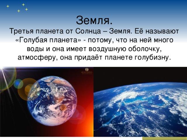 Земля.  Третья планета от Солнца – Земля. Её называют «Голубая планета» - потому, что на ней много воды и она имеет воздушную оболочку, атмосферу, она придаёт планете голубизну.