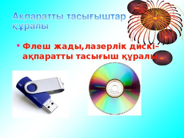 Флеш жады,лазерлік дискі– ақпаратты тасығыш құралы
