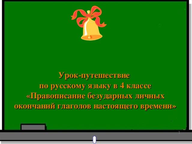Урок-путешествие по русскому языку в 4 классе «Правописание безударных личных окончаний глаголов настоящего времени»