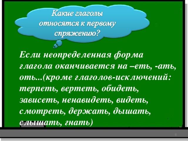 Если неопределенная форма глагола оканчивается на –еть, -ать, оть...(кроме глаголов-исключений: терпеть, вертеть, обидеть, зависеть, ненавидеть, видеть, смотреть, держать, дышать, слышать, гнать)