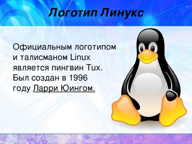 Логотип Линукс  ОфициальнымлоготипомиталисманомLinux являетсяпингвинTux. Был создан в 1996 году Ларри Юингом .