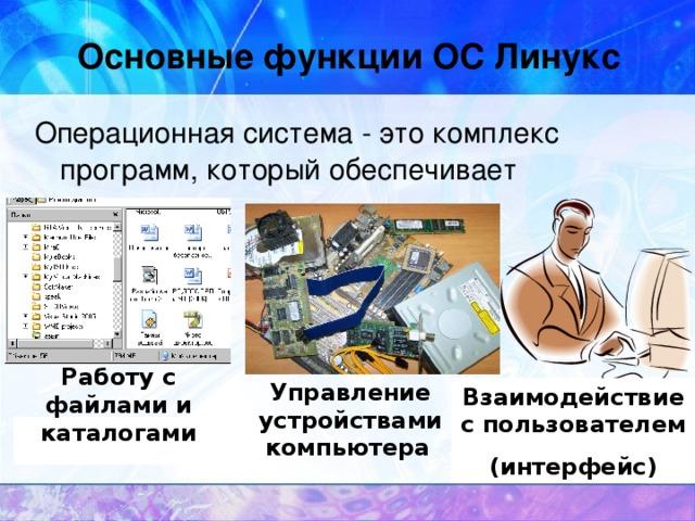 Основные функции ОС Линукс Операционная система - это комплекс программ, который обеспечивает  Работу с файлами и каталогами Управление устройствами компьютера  Взаимодействие с пользователем  (интерфейс) 