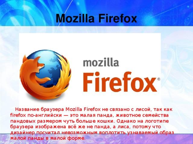 Mozilla Firefox  Название браузера Mozilla Firefox не связано с лисой, так как firefox по-английски — это малая панда, животное семейства пандовых размером чуть больше кошки. Однако на логотипе браузера изображена всё же не панда, а лиса, потому что дизайнер посчитал невозможным воплотить узнаваемый образ малой панды в малой форме.
