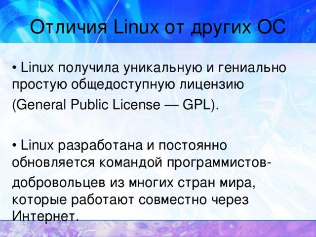 Отличия Linux от других ОС • Linux получила уникальную и гениально простую общедоступную лицензию (General Public License — GPL). • Linux разработана и постоянно обновляется командой программистов- добровольцев из многих стран мира, которые работают совместно через Интернет.